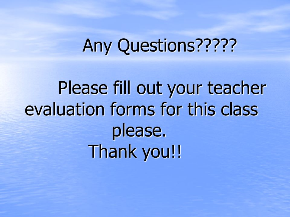 Any Questions Please fill out your teacher evaluation forms for this class please. Thank you!!