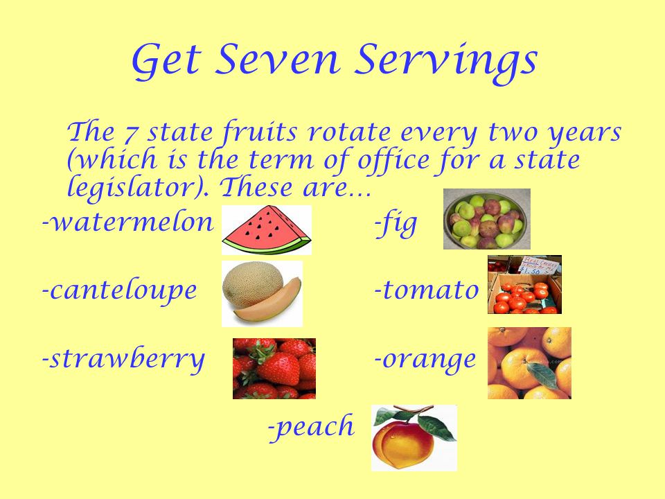 Get Seven Servings The 7 state fruits rotate every two years (which is the term of office for a state legislator).