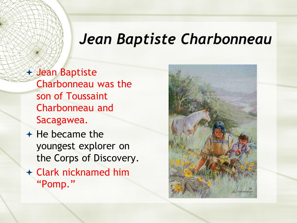Jean Baptiste Charbonneau  Jean Baptiste Charbonneau was the son of Toussaint Charbonneau and Sacagawea.  He became the youngest explorer on the Cor