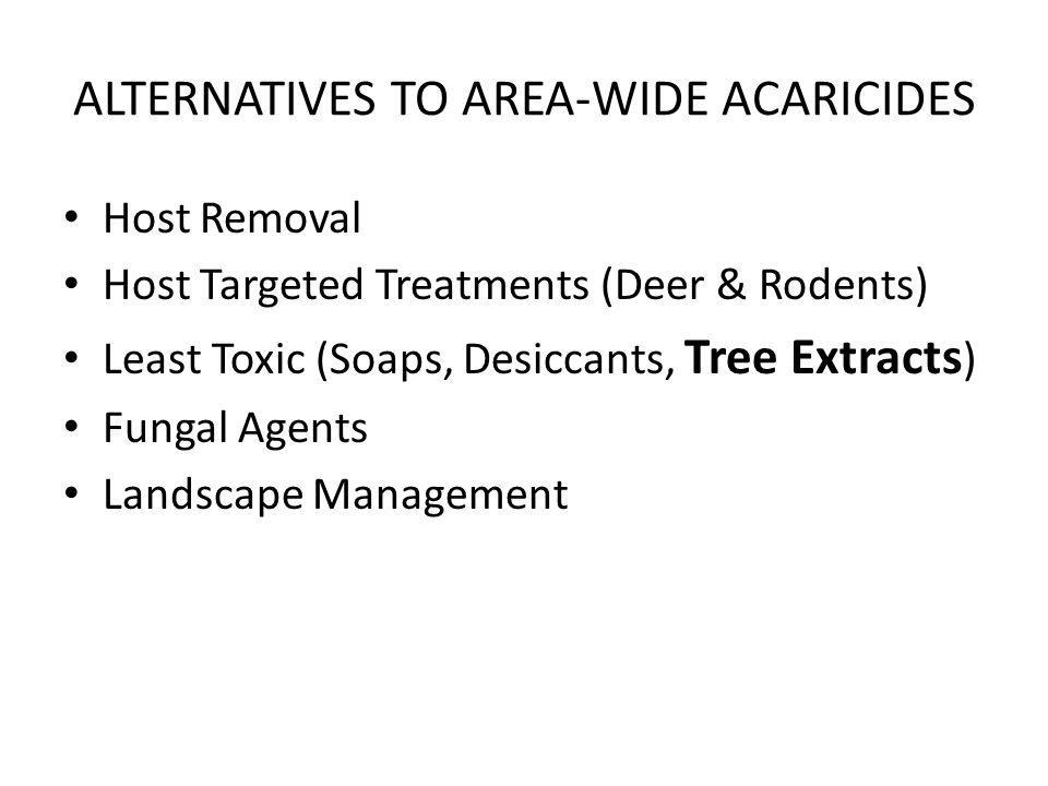 ALTERNATIVES TO AREA-WIDE ACARICIDES Host Removal Host Targeted Treatments (Deer & Rodents) Least Toxic (Soaps, Desiccants, Tree Extracts ) Fungal Agents Landscape Management