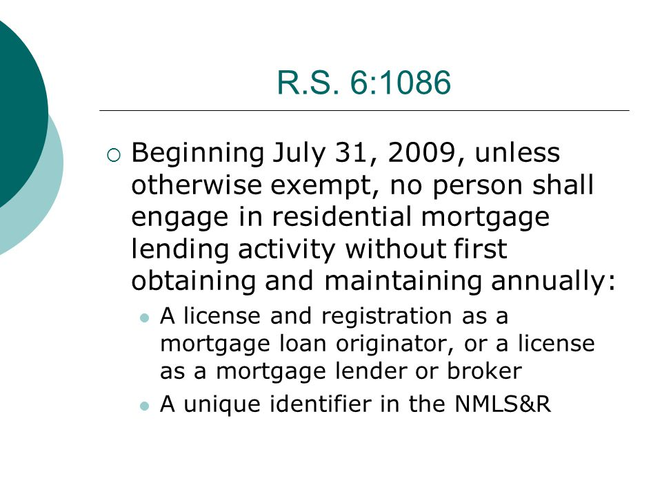 R.S. 6:1086  Beginning July 31, 2009, unless otherwise exempt, no person shall engage in residential mortgage lending activity without first obtainin