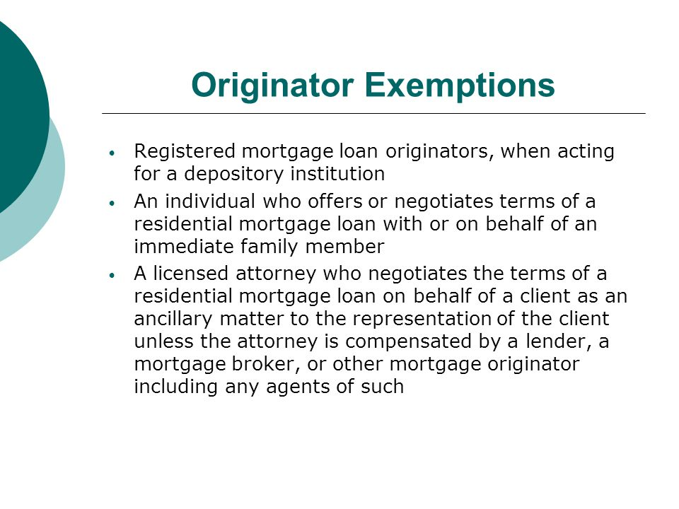 Originator Exemptions Registered mortgage loan originators, when acting for a depository institution An individual who offers or negotiates terms of a residential mortgage loan with or on behalf of an immediate family member A licensed attorney who negotiates the terms of a residential mortgage loan on behalf of a client as an ancillary matter to the representation of the client unless the attorney is compensated by a lender, a mortgage broker, or other mortgage originator including any agents of such