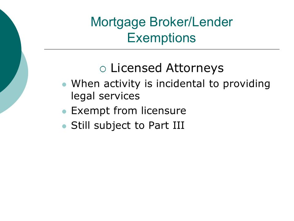 Mortgage Broker/Lender Exemptions  Licensed Attorneys When activity is incidental to providing legal services Exempt from licensure Still subject to Part III