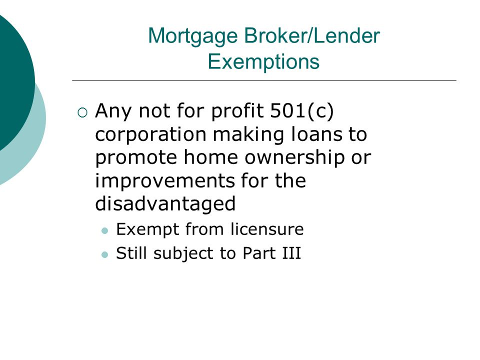 Mortgage Broker/Lender Exemptions  Any not for profit 501(c) corporation making loans to promote home ownership or improvements for the disadvantaged Exempt from licensure Still subject to Part III