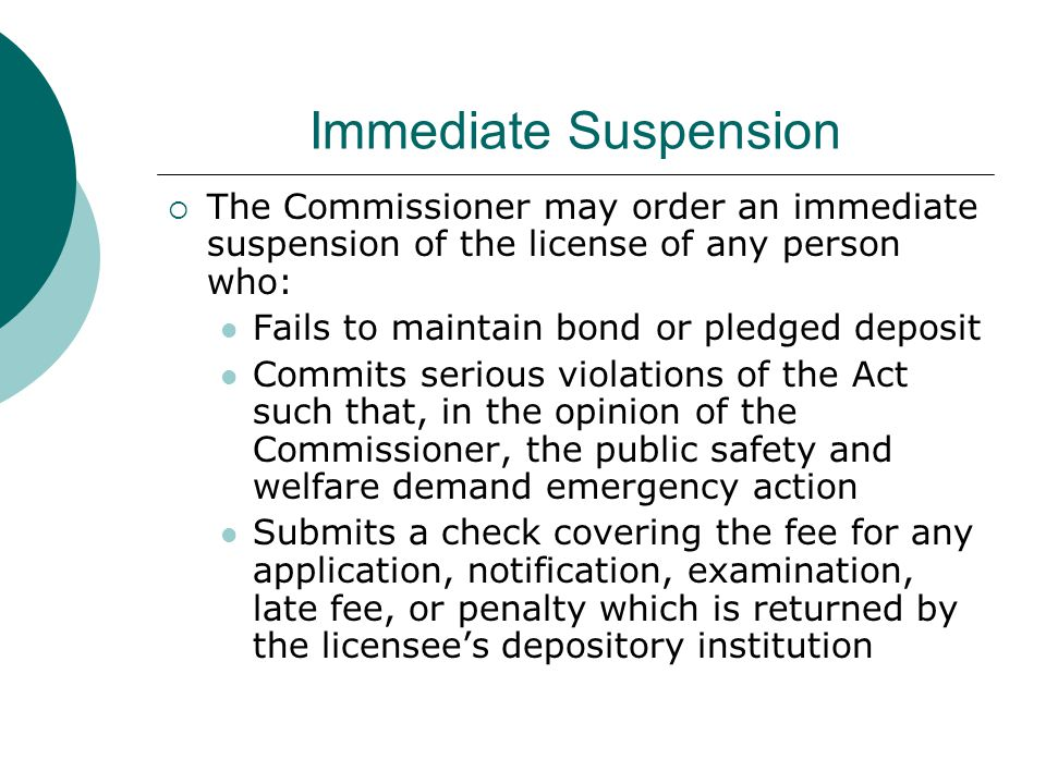 Immediate Suspension  The Commissioner may order an immediate suspension of the license of any person who: Fails to maintain bond or pledged deposit Commits serious violations of the Act such that, in the opinion of the Commissioner, the public safety and welfare demand emergency action Submits a check covering the fee for any application, notification, examination, late fee, or penalty which is returned by the licensee's depository institution