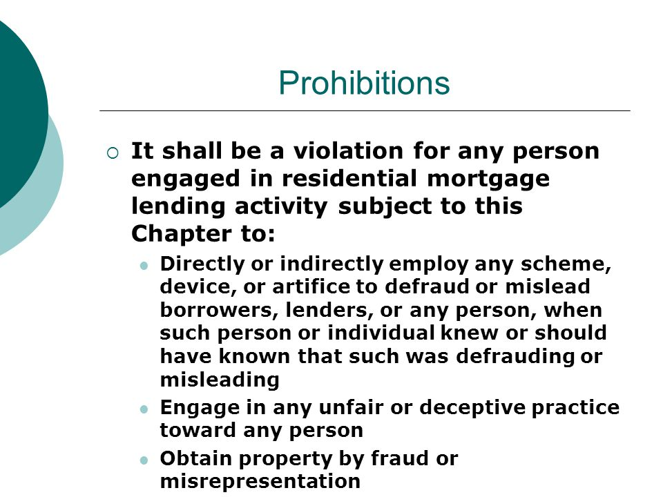 Prohibitions  It shall be a violation for any person engaged in residential mortgage lending activity subject to this Chapter to: Directly or indirectly employ any scheme, device, or artifice to defraud or mislead borrowers, lenders, or any person, when such person or individual knew or should have known that such was defrauding or misleading Engage in any unfair or deceptive practice toward any person Obtain property by fraud or misrepresentation