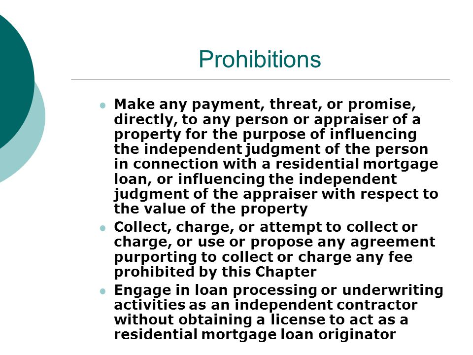 Prohibitions Make any payment, threat, or promise, directly, to any person or appraiser of a property for the purpose of influencing the independent judgment of the person in connection with a residential mortgage loan, or influencing the independent judgment of the appraiser with respect to the value of the property Collect, charge, or attempt to collect or charge, or use or propose any agreement purporting to collect or charge any fee prohibited by this Chapter Engage in loan processing or underwriting activities as an independent contractor without obtaining a license to act as a residential mortgage loan originator