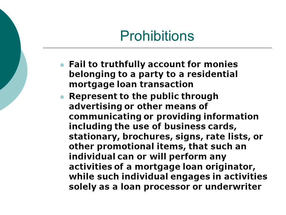 Prohibitions Fail to truthfully account for monies belonging to a party to a residential mortgage loan transaction Represent to the public through advertising or other means of communicating or providing information including the use of business cards, stationary, brochures, signs, rate lists, or other promotional items, that such an individual can or will perform any activities of a mortgage loan originator, while such individual engages in activities solely as a loan processor or underwriter
