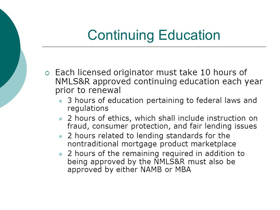 Continuing Education  Each licensed originator must take 10 hours of NMLS&R approved continuing education each year prior to renewal 3 hours of education pertaining to federal laws and regulations 2 hours of ethics, which shall include instruction on fraud, consumer protection, and fair lending issues 2 hours related to lending standards for the nontraditional mortgage product marketplace 2 hours of the remaining required in addition to being approved by the NMLS&R must also be approved by either NAMB or MBA