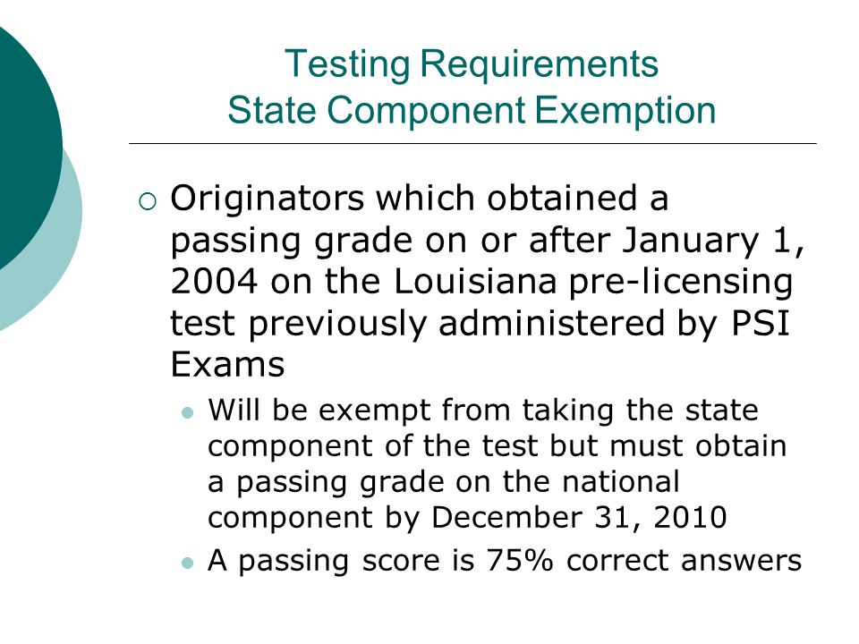 Testing Requirements State Component Exemption  Originators which obtained a passing grade on or after January 1, 2004 on the Louisiana pre-licensing test previously administered by PSI Exams Will be exempt from taking the state component of the test but must obtain a passing grade on the national component by December 31, 2010 A passing score is 75% correct answers