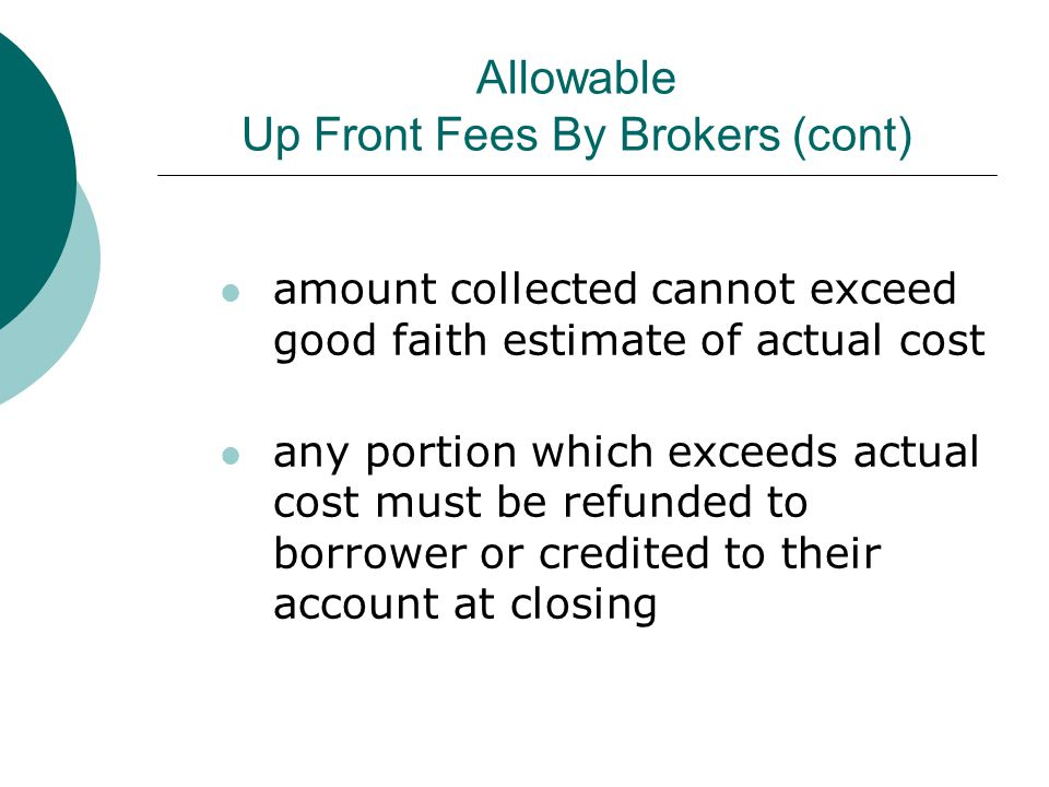 Allowable Up Front Fees By Brokers (cont) amount collected cannot exceed good faith estimate of actual cost any portion which exceeds actual cost must be refunded to borrower or credited to their account at closing