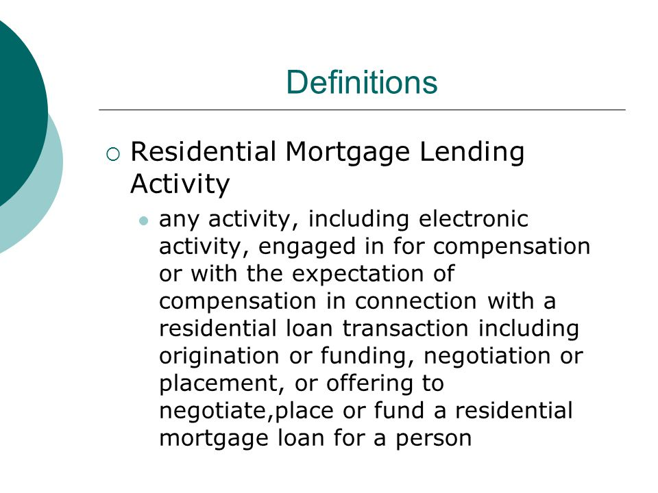 Definitions  Residential Mortgage Lending Activity any activity, including electronic activity, engaged in for compensation or with the expectation of compensation in connection with a residential loan transaction including origination or funding, negotiation or placement, or offering to negotiate,place or fund a residential mortgage loan for a person