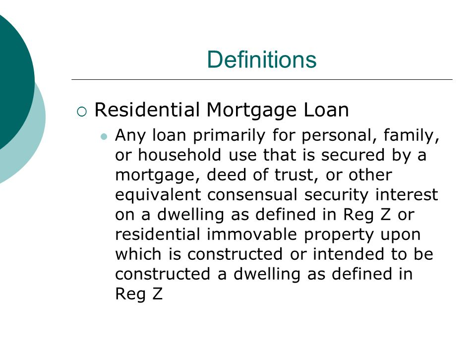 Definitions  Residential Mortgage Loan Any loan primarily for personal, family, or household use that is secured by a mortgage, deed of trust, or other equivalent consensual security interest on a dwelling as defined in Reg Z or residential immovable property upon which is constructed or intended to be constructed a dwelling as defined in Reg Z