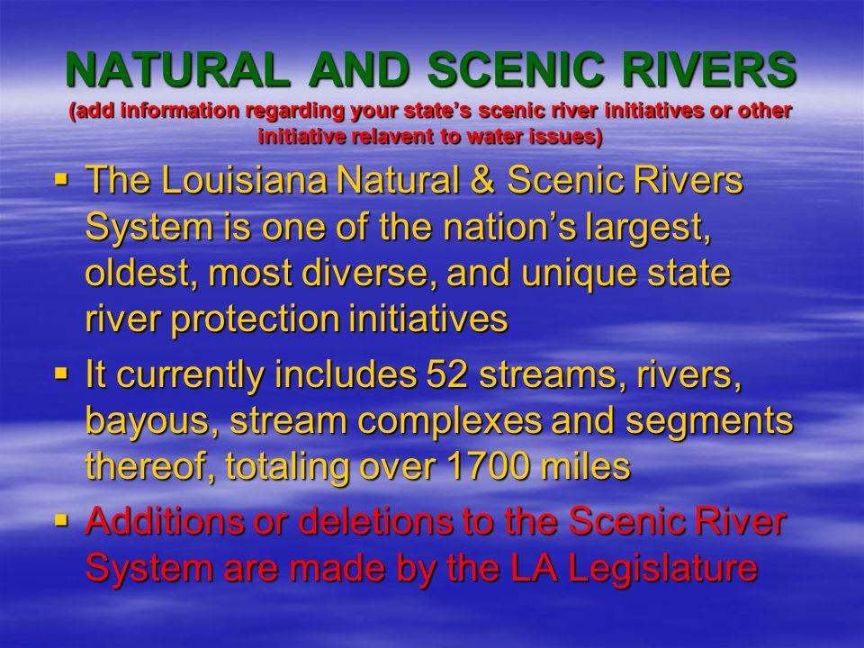 NATURAL AND SCENIC RIVERS  Created by the Louisiana Natural and Scenic Rivers Act in the early 1970's –Outlined requirements for a river to be included –Established a regulatory program –Empowered the Secretary of the LA Department of Wildlife and Fisheries to administer the system through regulation and permits