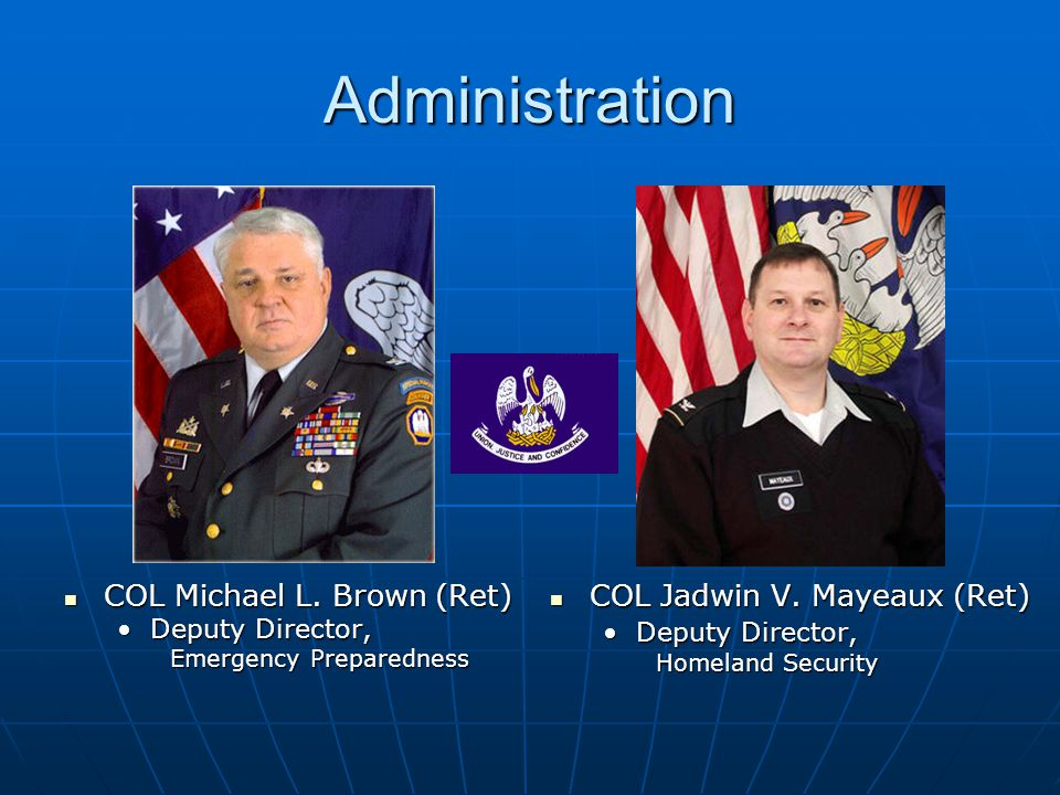 Administration COL Michael L. Brown (Ret) COL Michael L. Brown (Ret) Deputy Director,Deputy Director, Emergency Preparedness COL Jadwin V. Mayeaux (Re