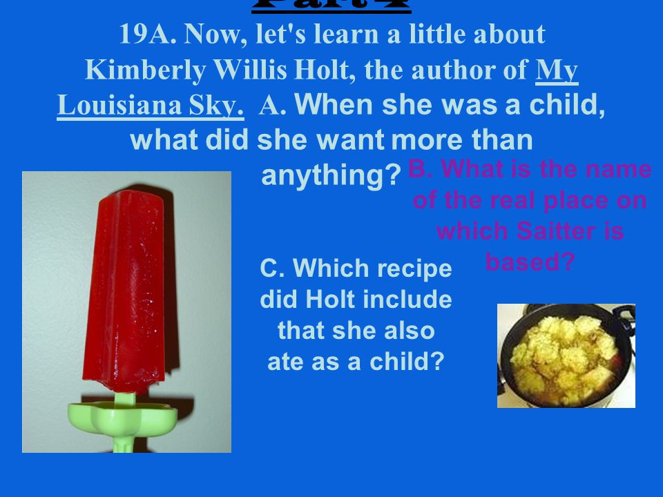 Part 4 19A. Now, let's learn a little about Kimberly Willis Holt, the author of My Louisiana Sky. A. When she was a child, what did she want more than
