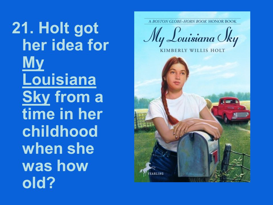 21. Holt got her idea for My Louisiana Sky from a time in her childhood when she was how old