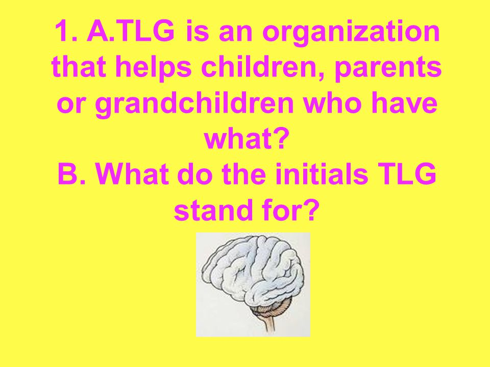 1. A.TLG is an organization that helps children, parents or grandchildren who have what? B. What do the initials TLG stand for?