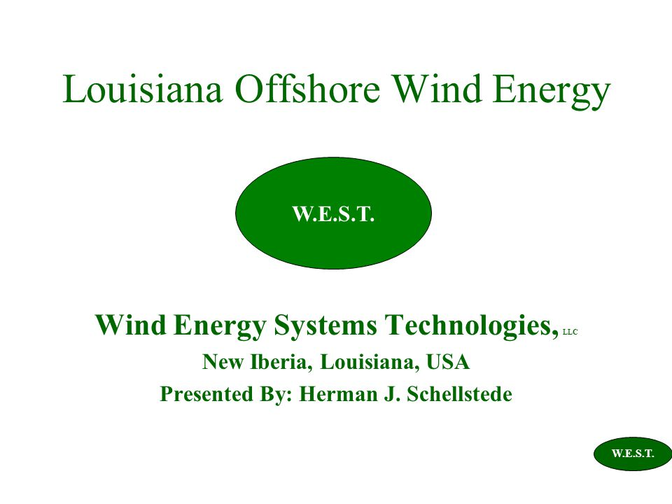 Louisiana Offshore Wind Energy Wind Energy Systems Technologies, LLC New Iberia, Louisiana, USA Presented By: Herman J.