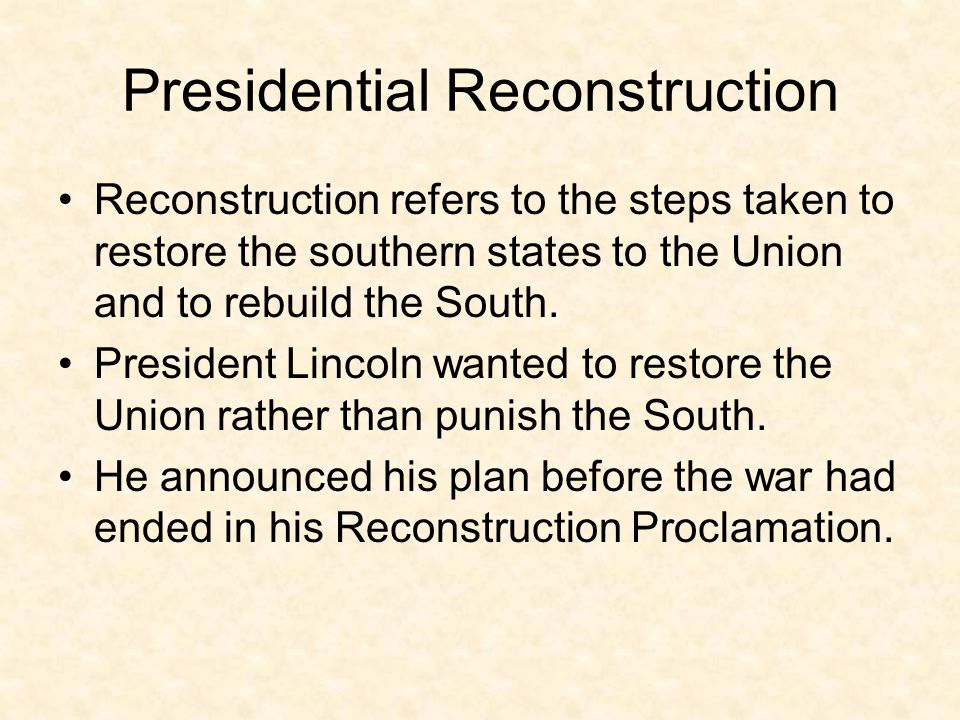Reconstruction refers to the steps taken to restore the southern states to the Union and to rebuild the South. President Lincoln wanted to restore the