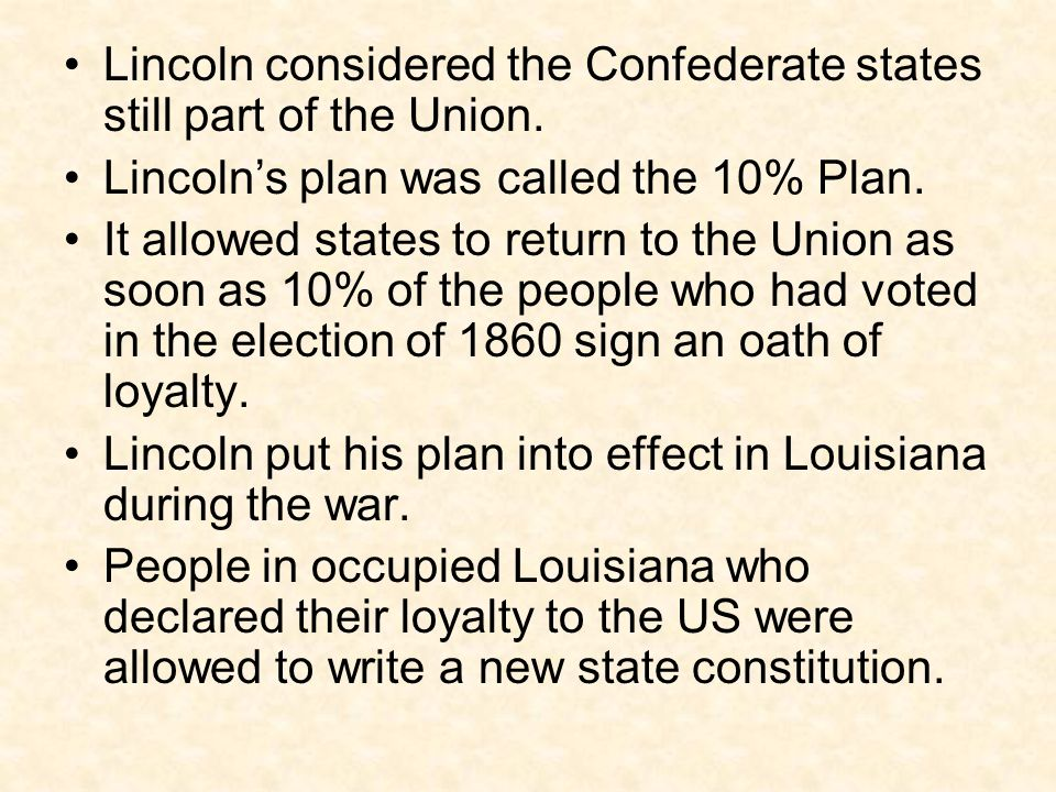 Lincoln considered the Confederate states still part of the Union. Lincoln's plan was called the 10% Plan. It allowed states to return to the Union as