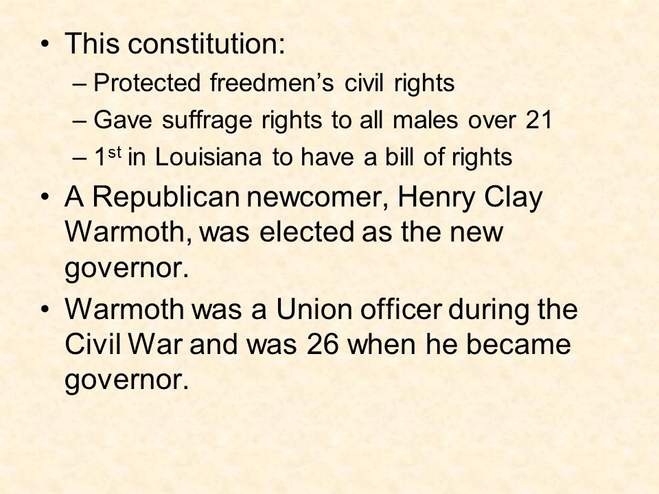 This constitution: –Protected freedmen's civil rights –Gave suffrage rights to all males over 21 –1 st in Louisiana to have a bill of rights A Republi