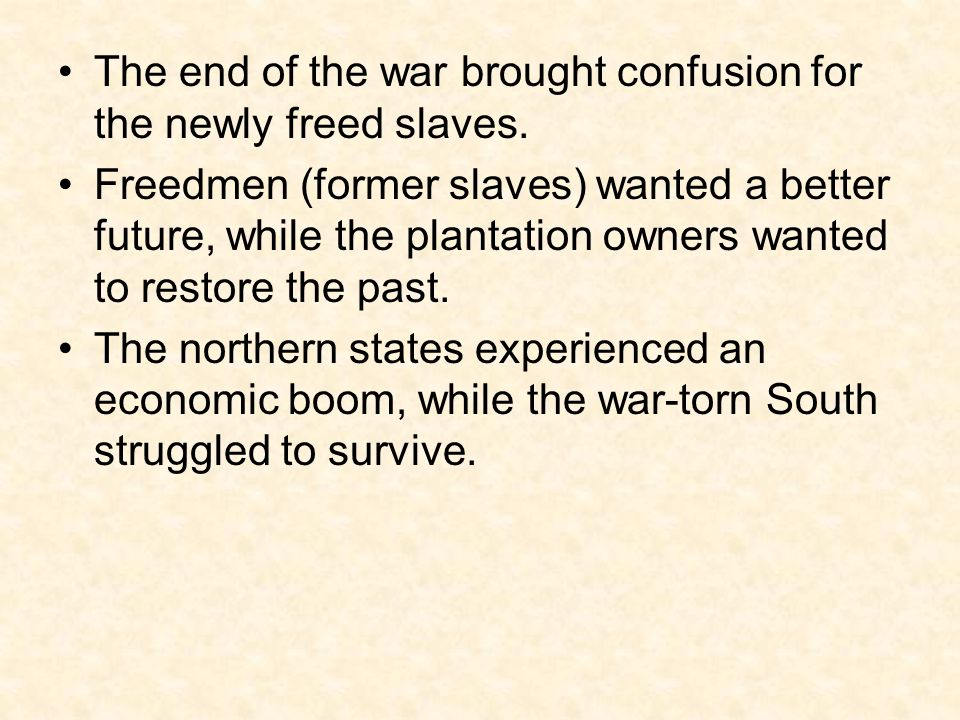 The end of the war brought confusion for the newly freed slaves. Freedmen (former slaves) wanted a better future, while the plantation owners wanted t