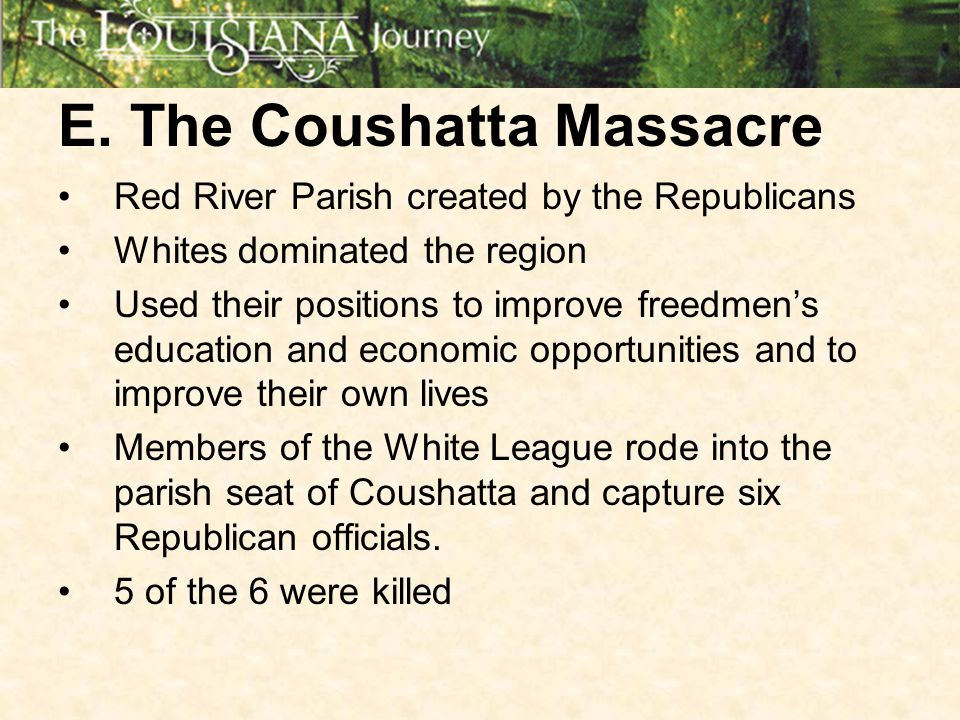 E. The Coushatta Massacre Red River Parish created by the Republicans Whites dominated the region Used their positions to improve freedmen's education