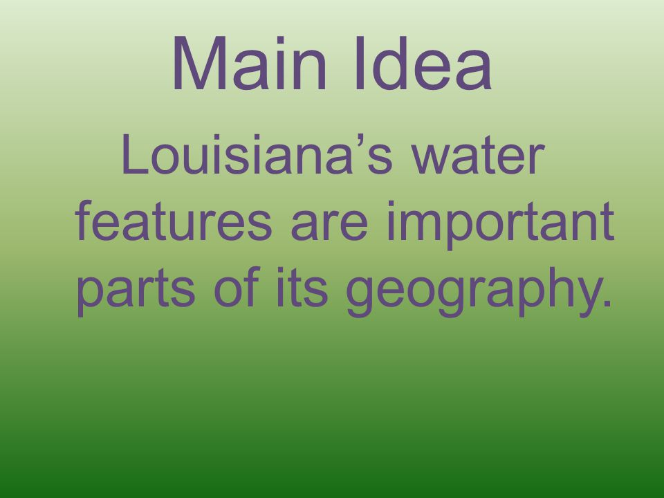 Main Idea Louisiana's water features are important parts of its geography.
