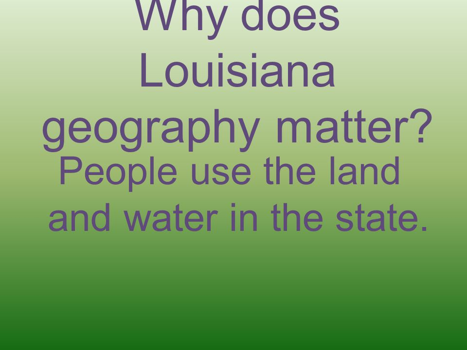 Why does Louisiana geography matter? People use the land and water in the state.