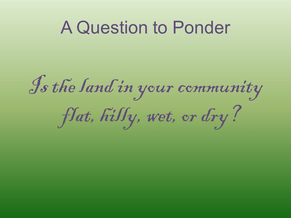 A Question to Ponder Is the land in your community flat, hilly, wet, or dry?