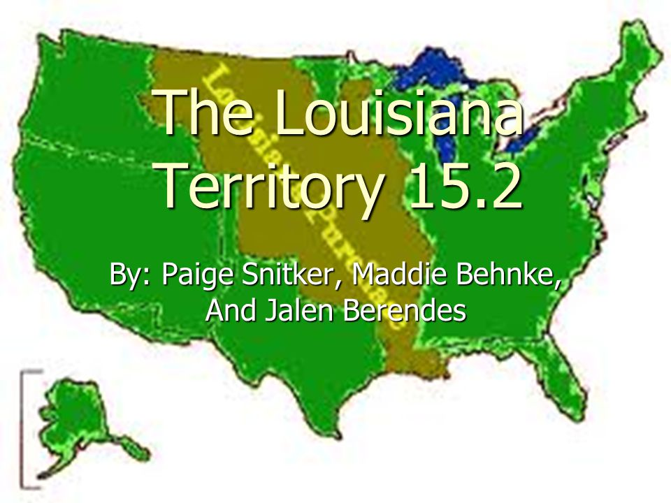 The Louisiana Territory 15.2 By: Paige Snitker, Maddie Behnke, And Jalen Berendes