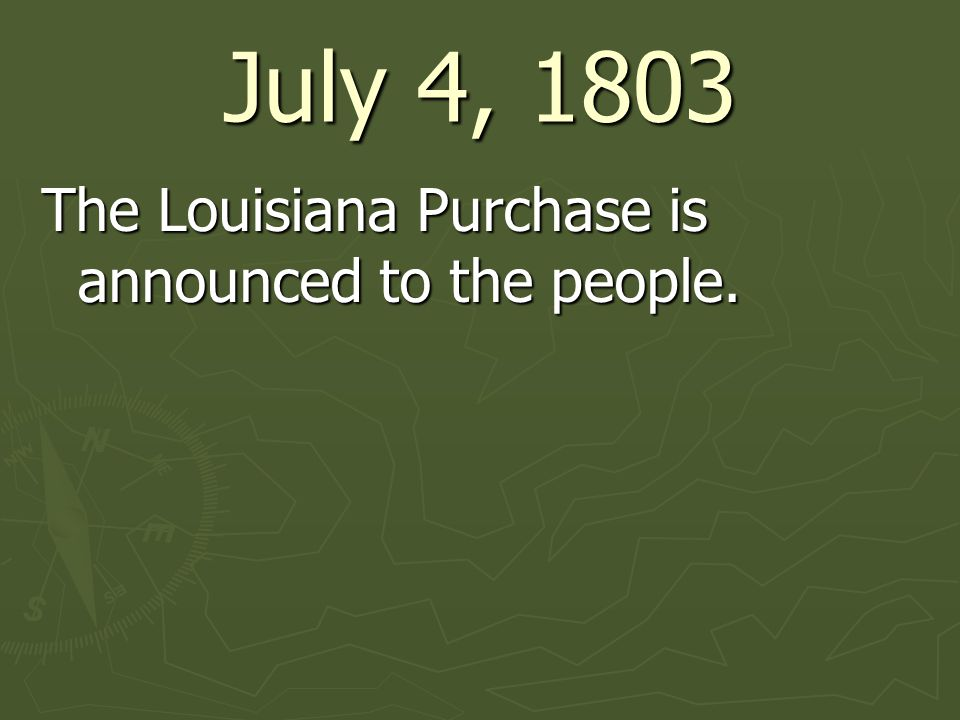 July 4, 1803 The Louisiana Purchase is announced to the people.