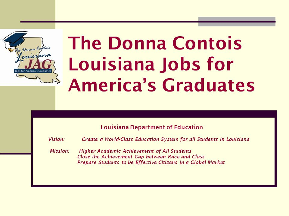 The Donna Contois Louisiana Jobs for America's Graduates Louisiana Department of Education Vision: Create a World-Class Education System for all Stude