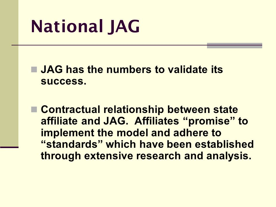 "National JAG JAG has the numbers to validate its success. Contractual relationship between state affiliate and JAG. Affiliates ""promise"" to implement"