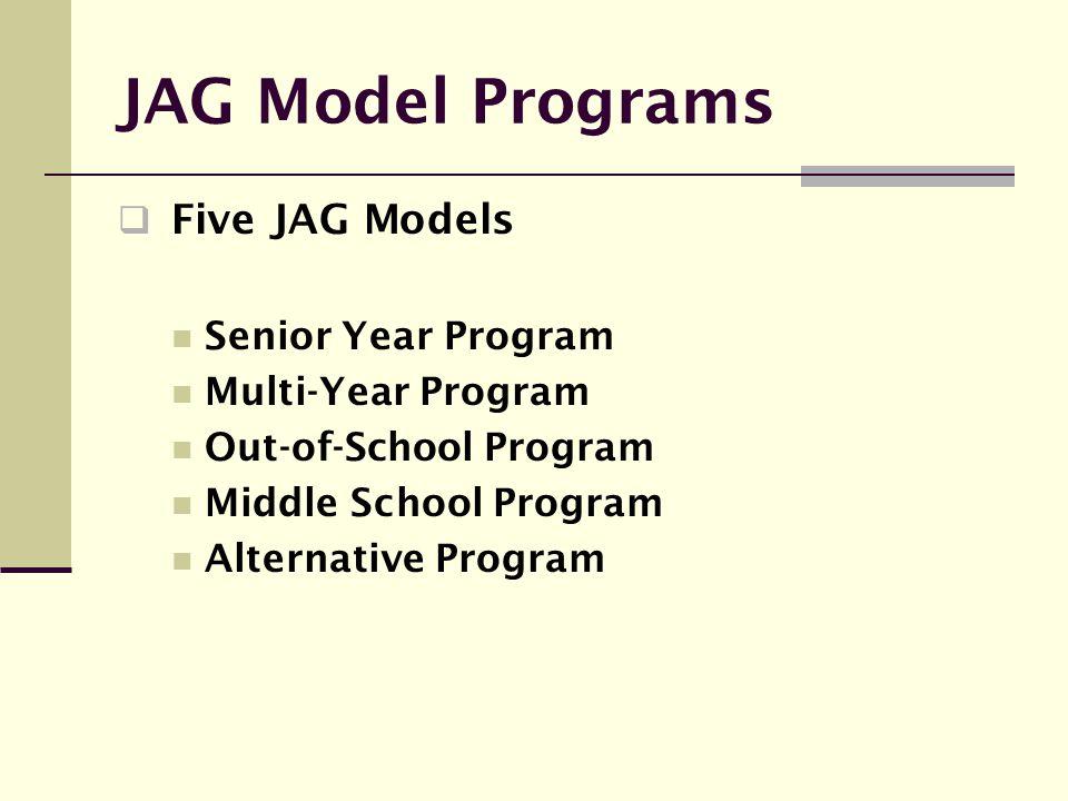 JAG Model Programs  Five JAG Models Senior Year Program Multi-Year Program Out-of-School Program Middle School Program Alternative Program