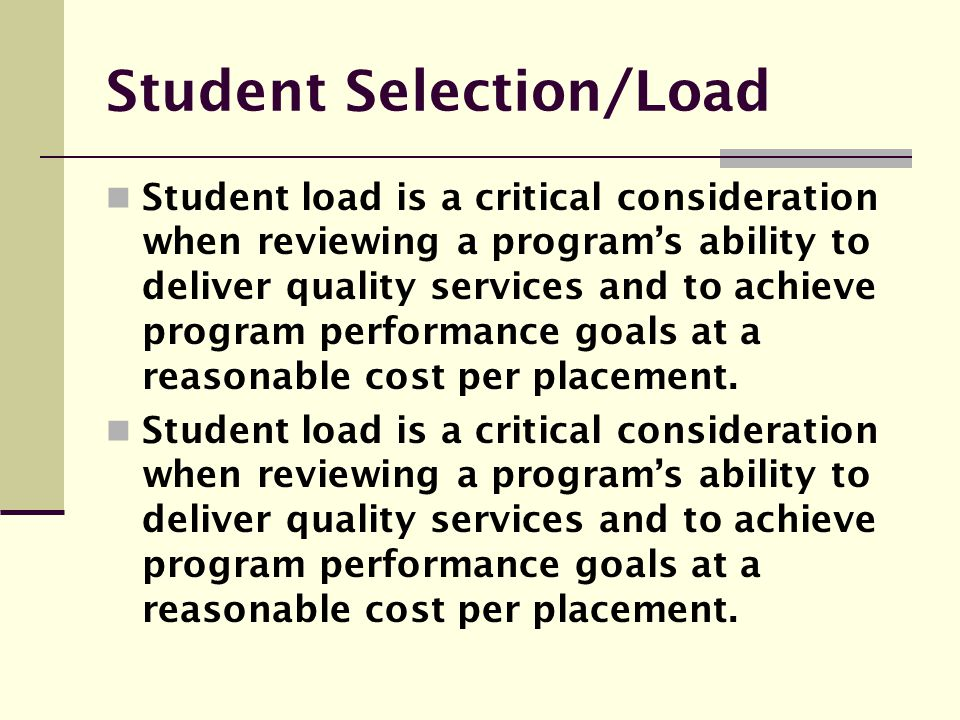 Student Selection/Load Student load is a critical consideration when reviewing a program's ability to deliver quality services and to achieve program