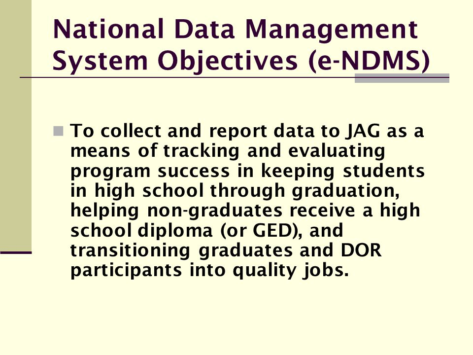National Data Management System Objectives (e-NDMS) To collect and report data to JAG as a means of tracking and evaluating program success in keeping