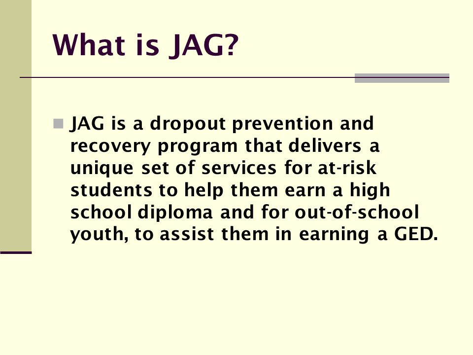 What is JAG? JAG is a dropout prevention and recovery program that delivers a unique set of services for at-risk students to help them earn a high sch