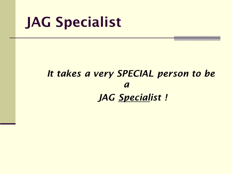 JAG Specialist It takes a very SPECIAL person to be a JAG Specialist !