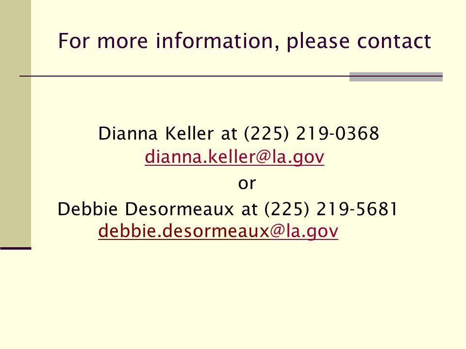 Dianna Keller at (225) 219-0368 dianna.keller@la.gov dianna.keller@la.gov or Debbie Desormeaux at (225) 219-5681 debbie.desormeaux@la.gov@la.gov For more information, please contact