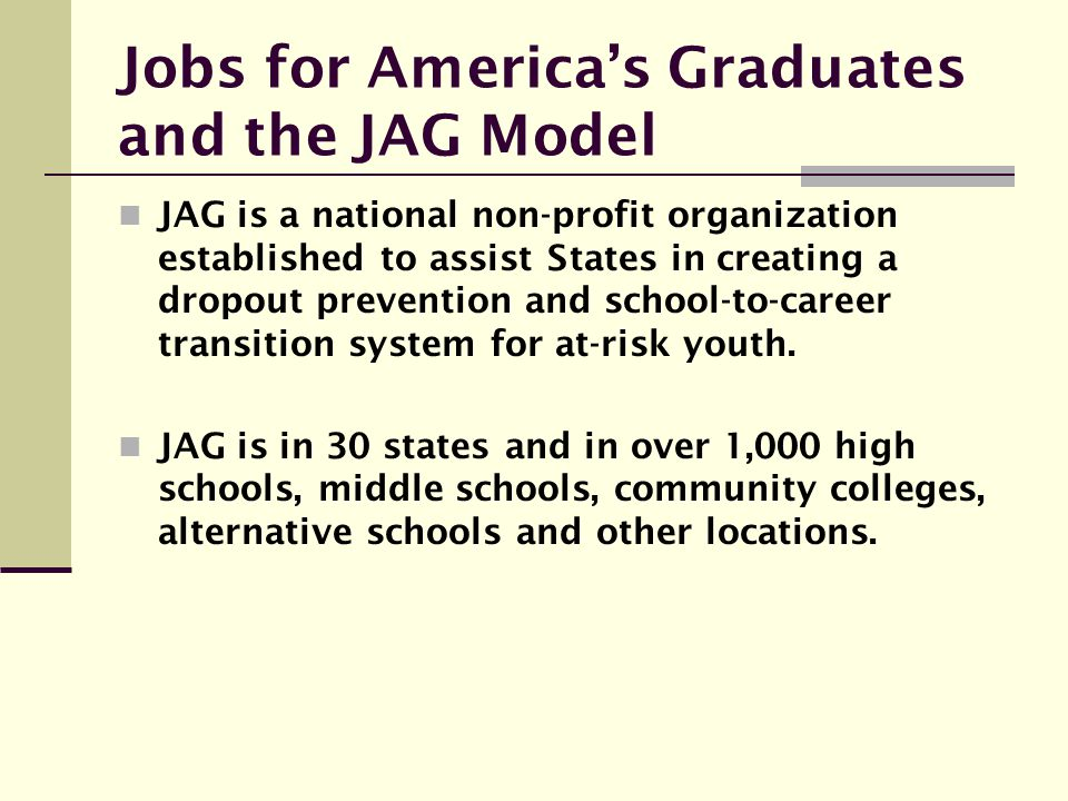 Jobs for America's Graduates and the JAG Model JAG is a national non-profit organization established to assist States in creating a dropout prevention