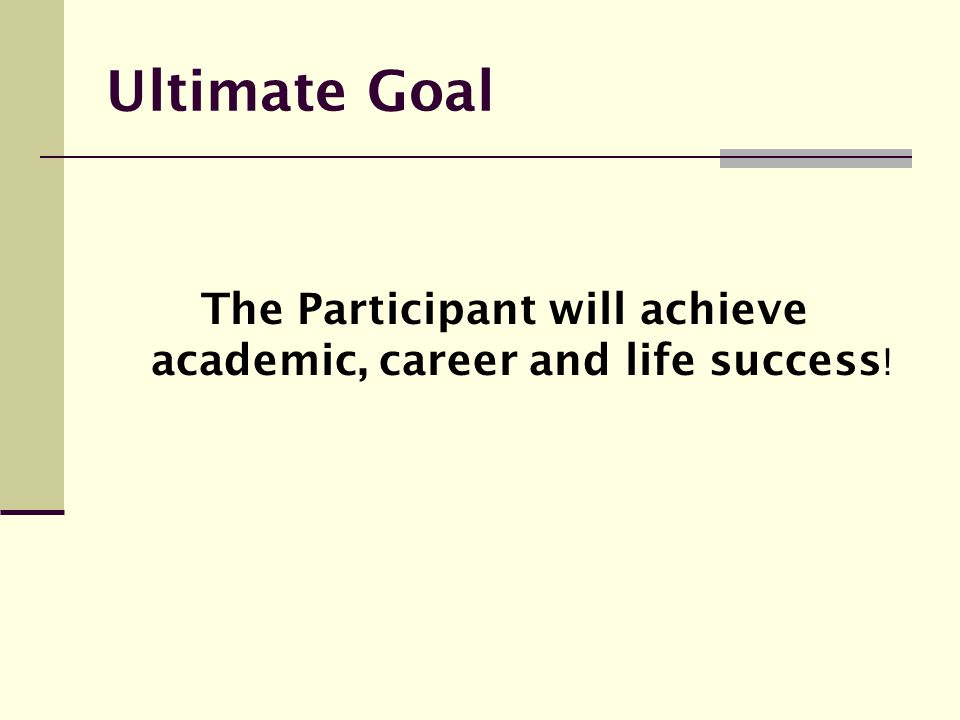 Ultimate Goal The Participant will achieve academic, career and life success !
