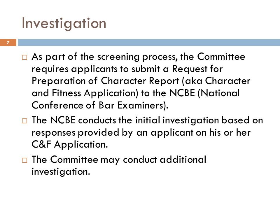 Committee Determination 8  Based on the results of the investigation, the Committee makes a determination as to whether an applicant has shown the requisite character and fitness for admission.