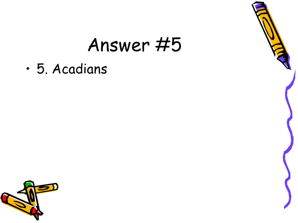 Answer #5 5. Acadians