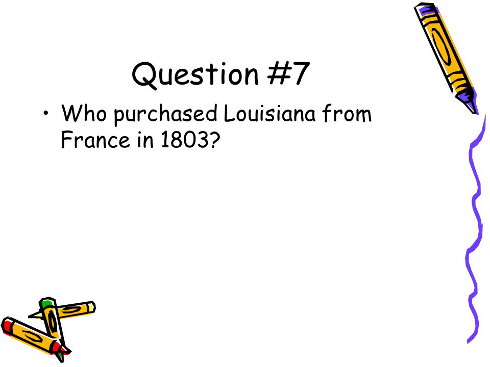 Question #7 Who purchased Louisiana from France in 1803