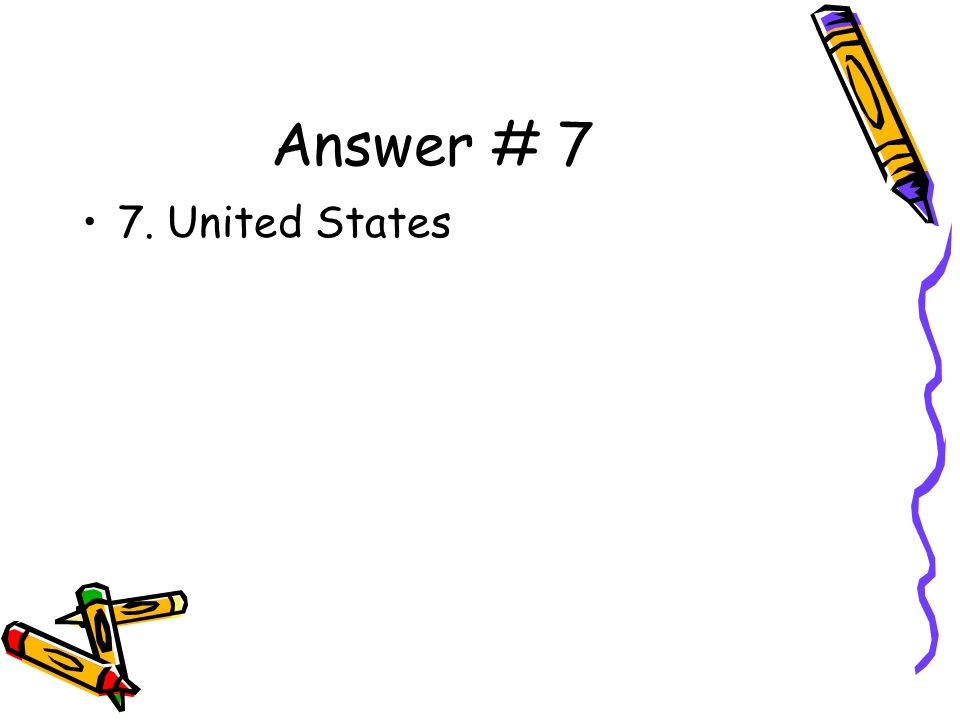 Answer # 7 7. United States