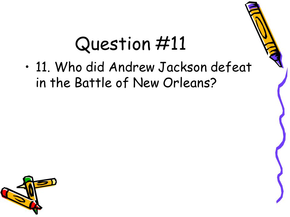 Question #11 11. Who did Andrew Jackson defeat in the Battle of New Orleans