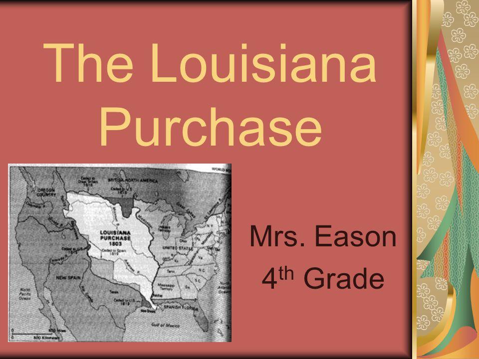 The Louisiana Purchase Mrs. Eason 4 th Grade