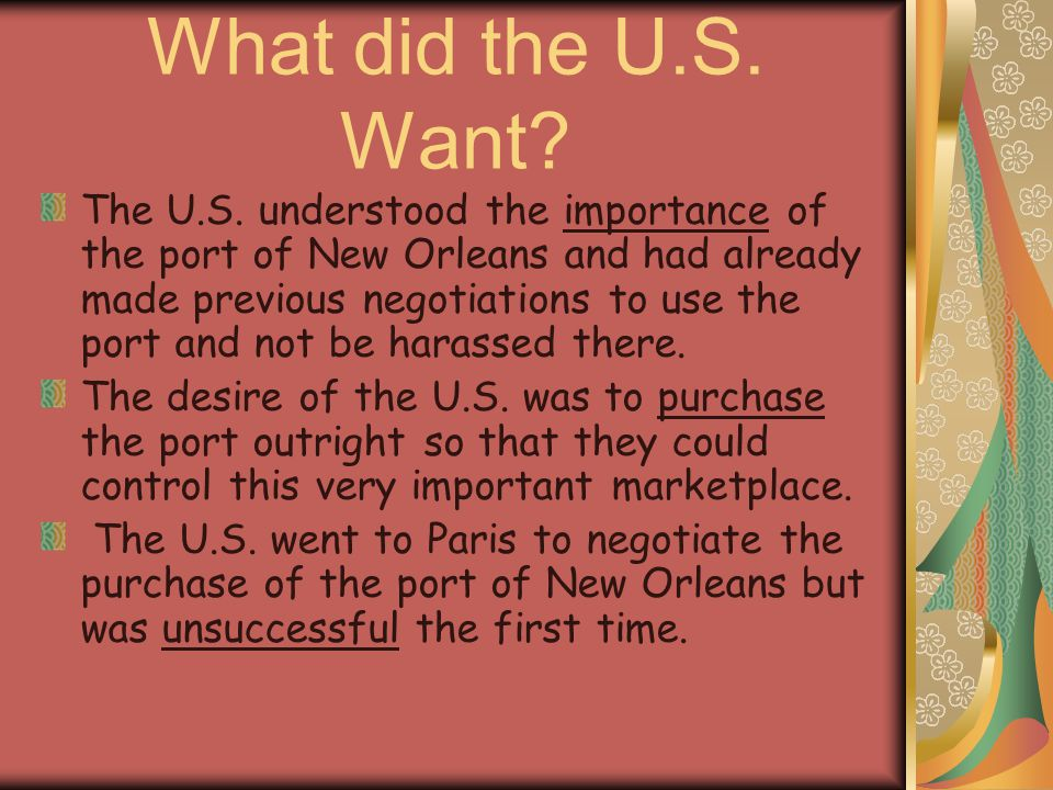 What did the U.S. Want? The U.S. understood the importance of the port of New Orleans and had already made previous negotiations to use the port and n